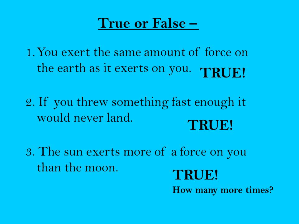 True or False – 1.You exert the same amount of force on the earth as it exerts on you.