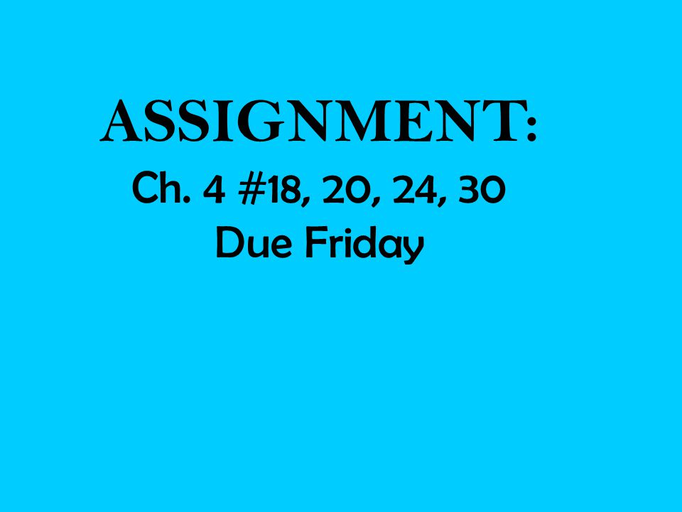 ASSIGNMENT: Ch. 4 #18, 20, 24, 30 Due Friday