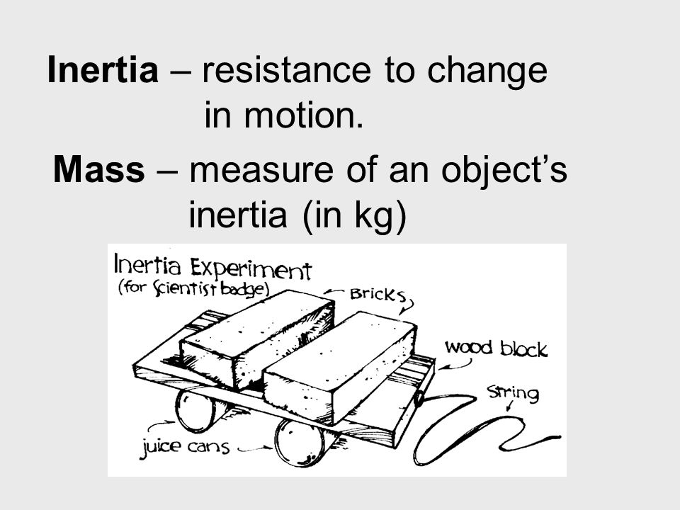 Inertia – resistance to change in motion. Mass – measure of an object's inertia (in kg)