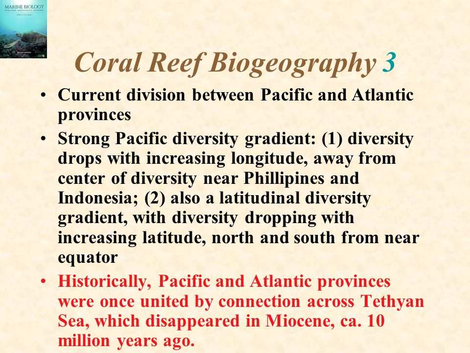 Coral Reef Biogeography 3 Current division between Pacific and Atlantic provinces Strong Pacific diversity gradient: (1) diversity drops with increasing longitude, away from center of diversity near Phillipines and Indonesia; (2) also a latitudinal diversity gradient, with diversity dropping with increasing latitude, north and south from near equator Historically, Pacific and Atlantic provinces were once united by connection across Tethyan Sea, which disappeared in Miocene, ca.