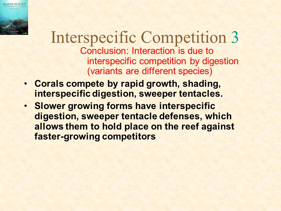 Interspecific Competition 3 Conclusion: Interaction is due to interspecific competition by digestion (variants are different species) Corals compete by rapid growth, shading, interspecific digestion, sweeper tentacles.