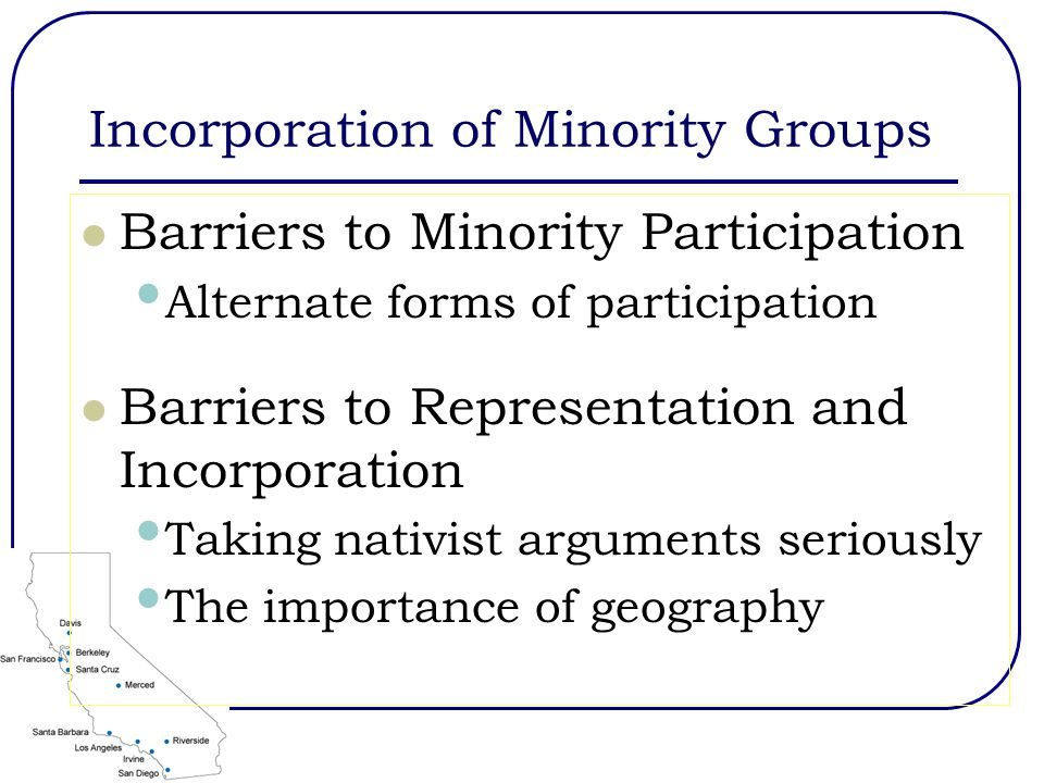 Incorporation of Minority Groups Barriers to Minority Participation Alternate forms of participation Barriers to Representation and Incorporation Taking nativist arguments seriously The importance of geography
