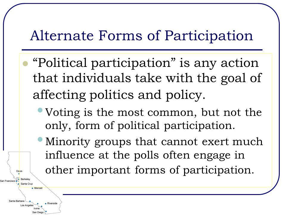 Alternate Forms of Participation Political participation is any action that individuals take with the goal of affecting politics and policy.