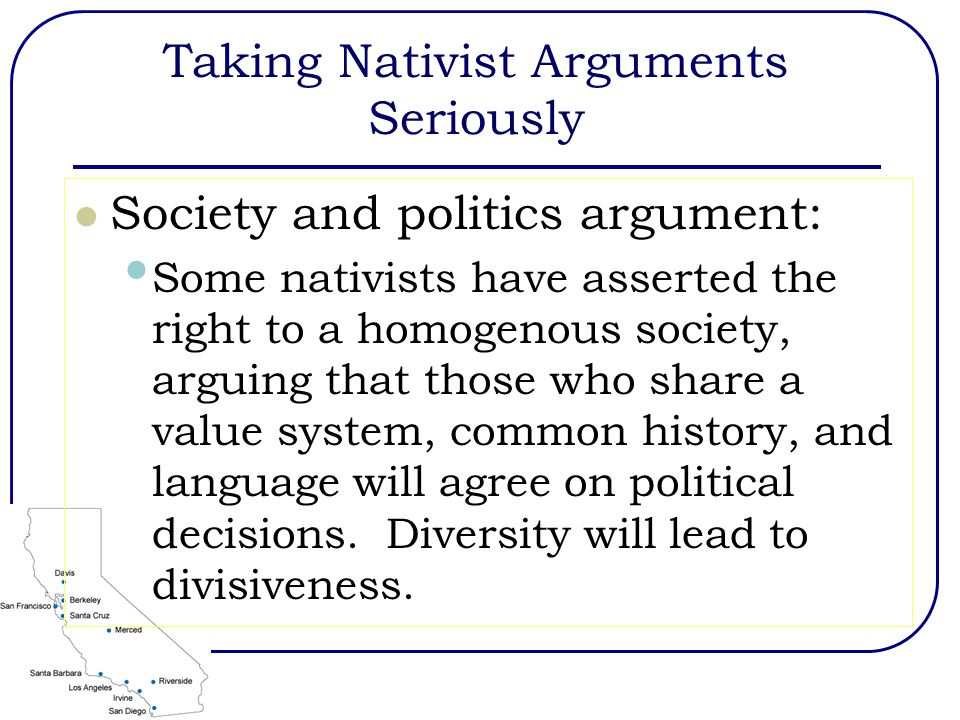 Taking Nativist Arguments Seriously Society and politics argument: Some nativists have asserted the right to a homogenous society, arguing that those who share a value system, common history, and language will agree on political decisions.