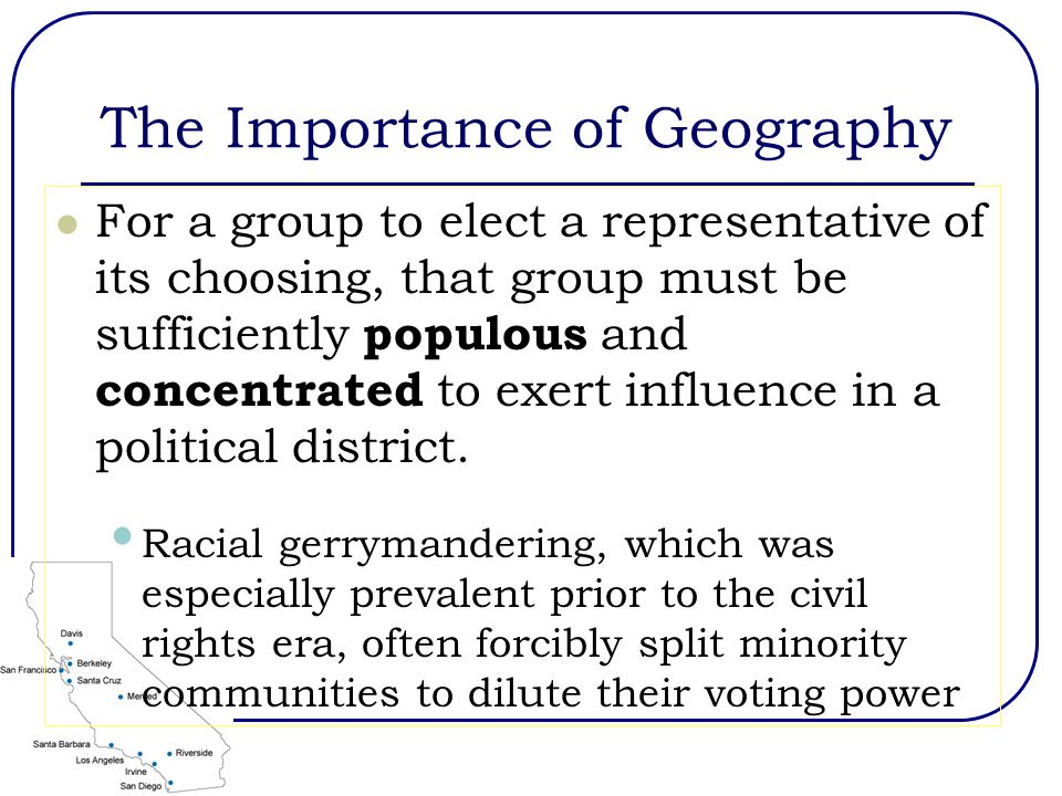 The Importance of Geography For a group to elect a representative of its choosing, that group must be sufficiently populous and concentrated to exert influence in a political district.