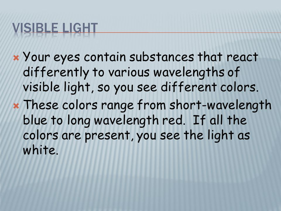  Your eyes contain substances that react differently to various wavelengths of visible light, so you see different colors.  These colors range from
