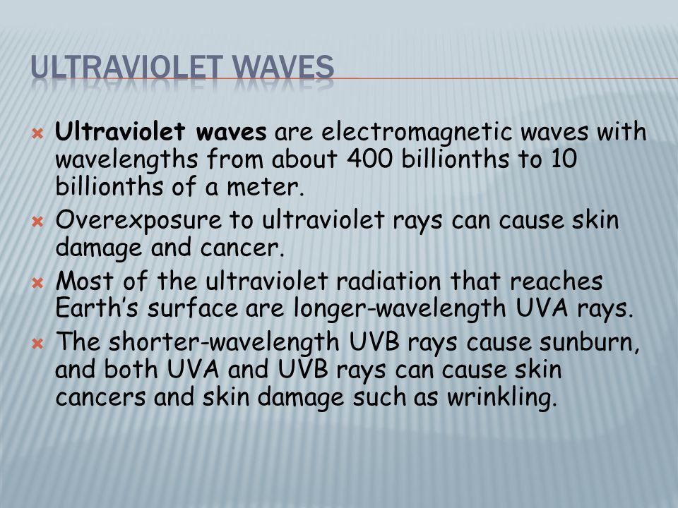  Ultraviolet waves are electromagnetic waves with wavelengths from about 400 billionths to 10 billionths of a meter.  Overexposure to ultraviolet ra