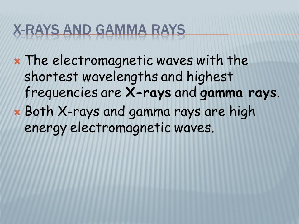  The electromagnetic waves with the shortest wavelengths and highest frequencies are X-rays and gamma rays.  Both X-rays and gamma rays are high ene