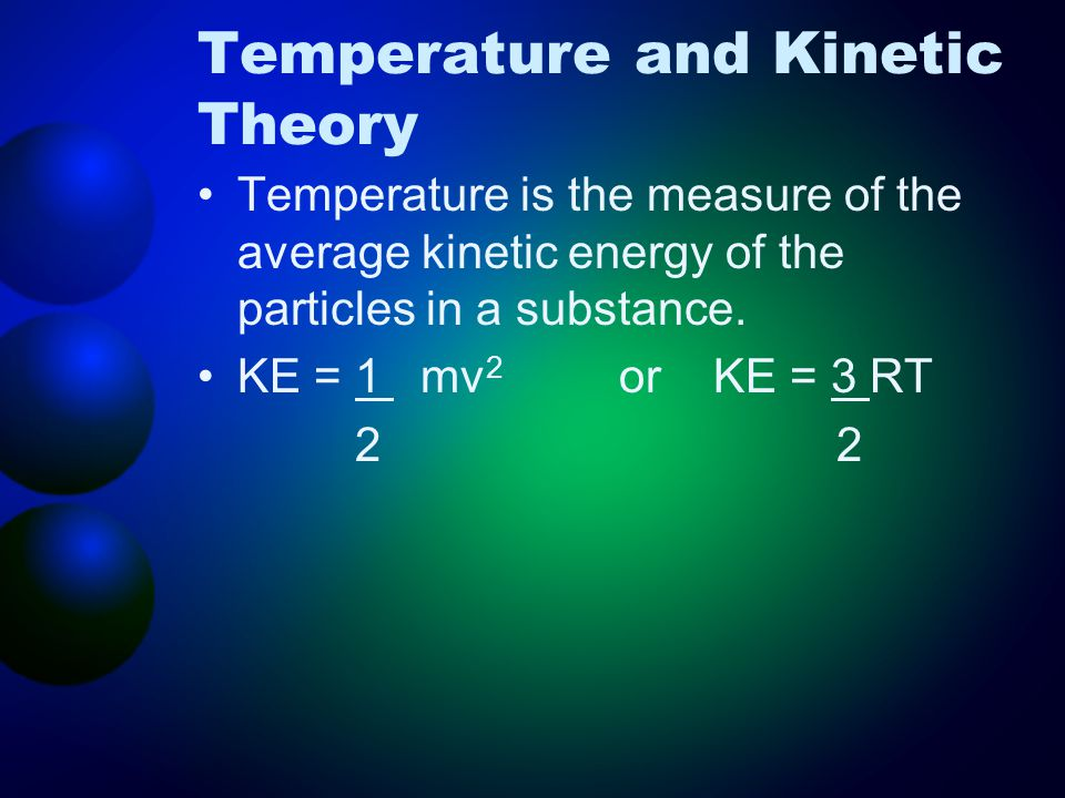 Temperature and Kinetic Theory Temperature is the measure of the average kinetic energy of the particles in a substance.
