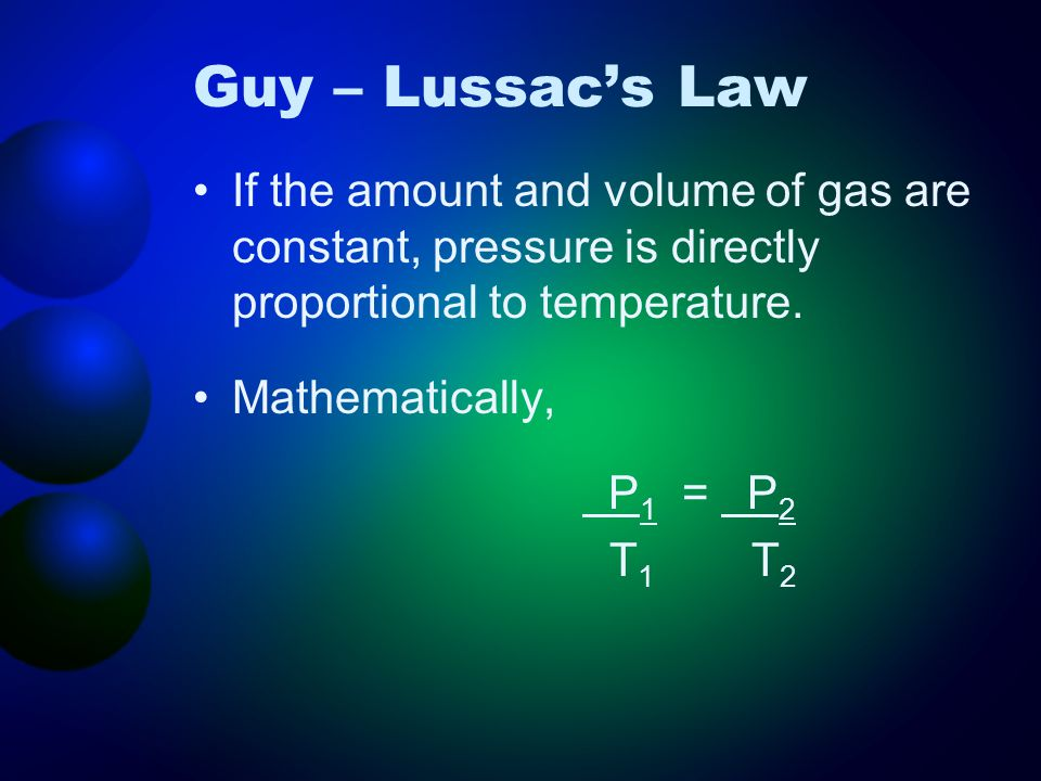 Guy – Lussac's Law If the amount and volume of gas are constant, pressure is directly proportional to temperature.