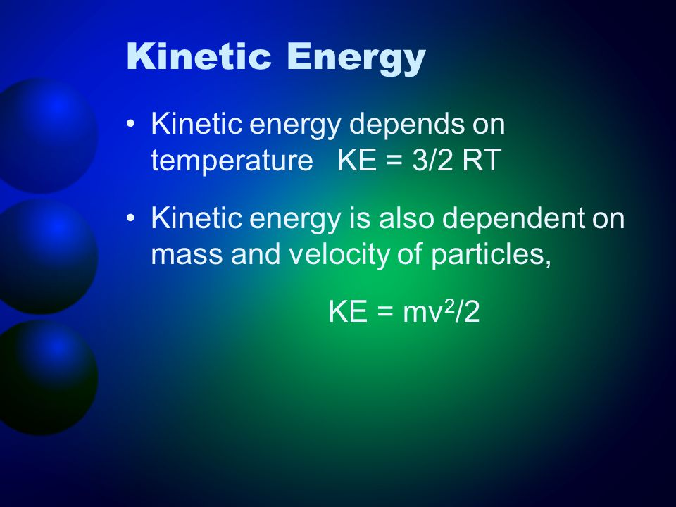 Kinetic Energy Kinetic energy depends on temperature KE = 3/2 RT Kinetic energy is also dependent on mass and velocity of particles, KE = mv 2 /2