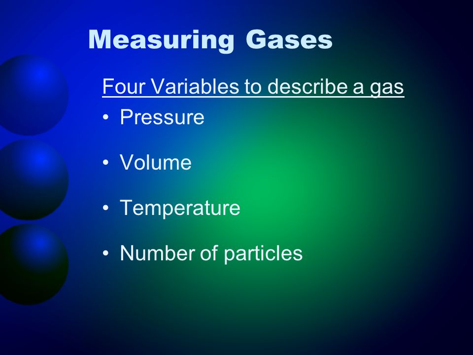 Four Variables to describe a gas Pressure Volume Temperature Number of particles