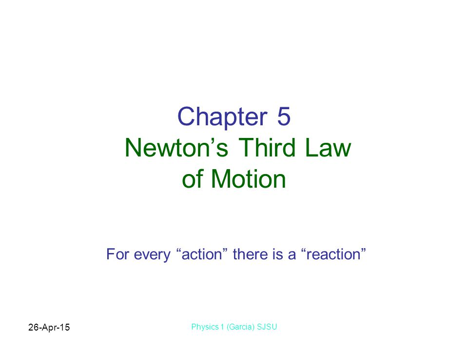 """26-Apr-15 Physics 1 (Garcia) SJSU Chapter 5 Newton's Third Law of Motion For every """"action"""" there is a """"reaction"""""""