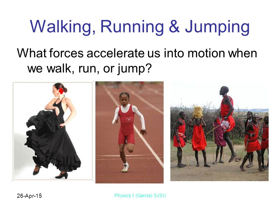 26-Apr-15 Physics 1 (Garcia) SJSU Walking, Running & Jumping What forces accelerate us into motion when we walk, run, or jump?
