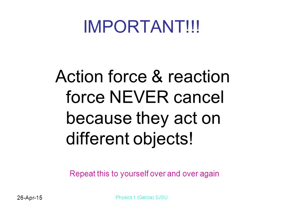 26-Apr-15 Physics 1 (Garcia) SJSU IMPORTANT!!! Action force & reaction force NEVER cancel because they act on different objects! Repeat this to yourse
