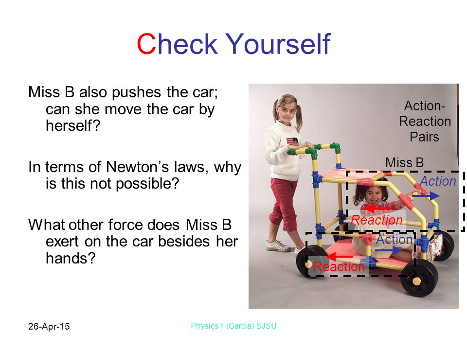 26-Apr-15 Physics 1 (Garcia) SJSU Check Yourself Miss B also pushes the car; can she move the car by herself? In terms of Newton's laws, why is this n