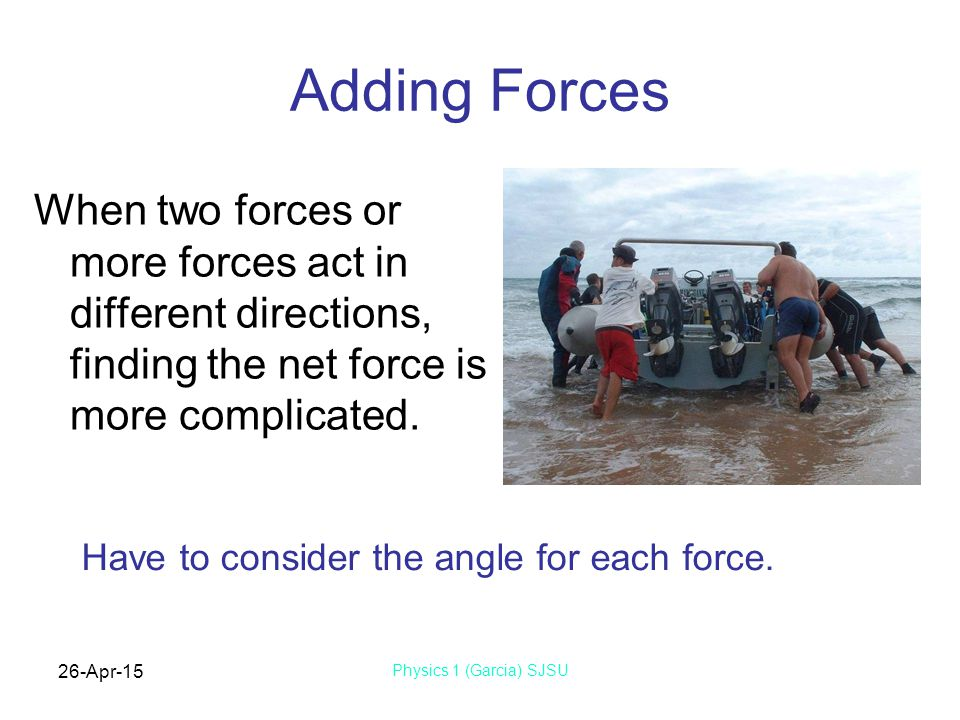 26-Apr-15 Physics 1 (Garcia) SJSU Adding Forces When two forces or more forces act in different directions, finding the net force is more complicated.