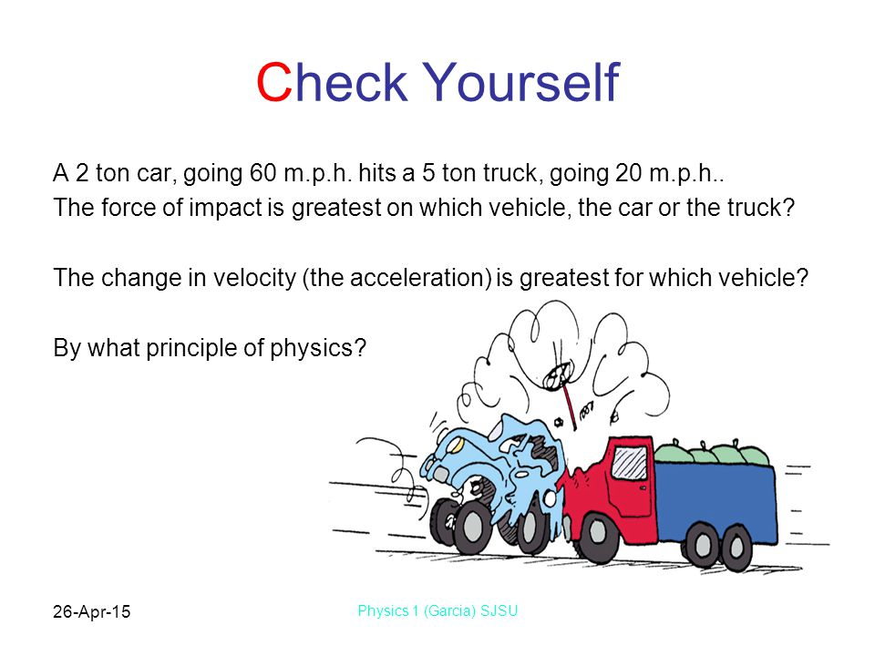 26-Apr-15 Physics 1 (Garcia) SJSU Check Yourself A 2 ton car, going 60 m.p.h. hits a 5 ton truck, going 20 m.p.h.. The force of impact is greatest on