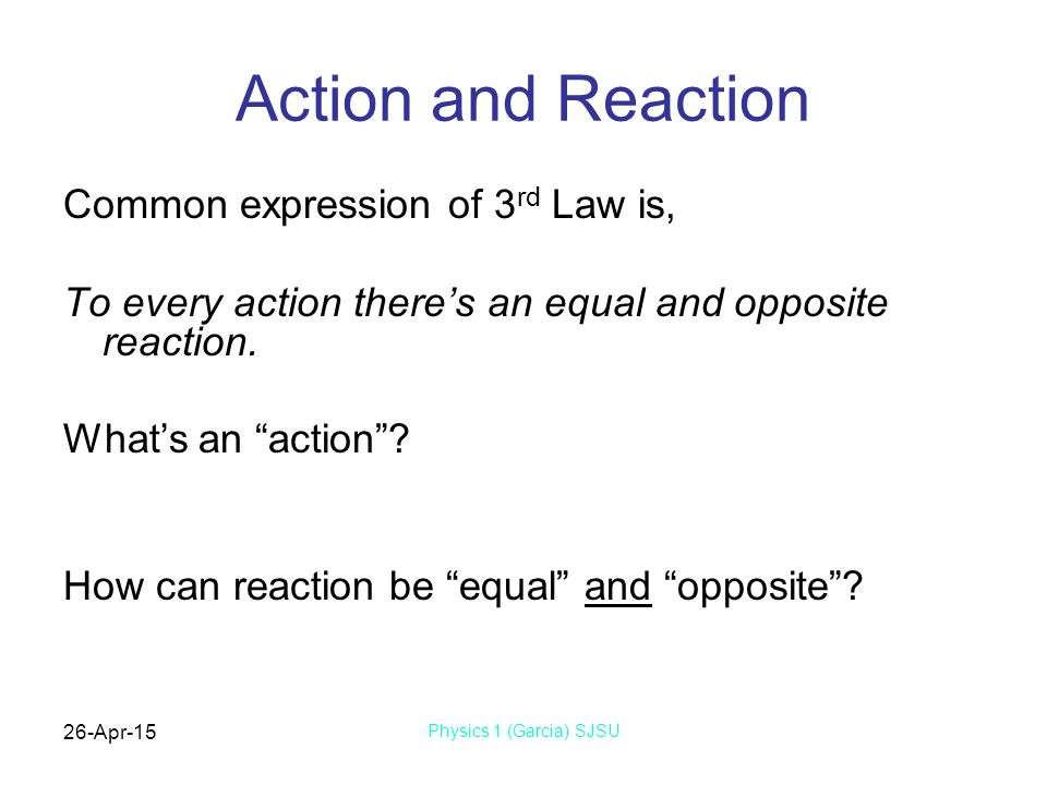 26-Apr-15 Physics 1 (Garcia) SJSU Action-Reaction Pairs Here are some examples of action-reaction pairs.