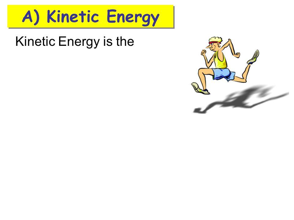 A) Kinetic Energy Kinetic Energy is the