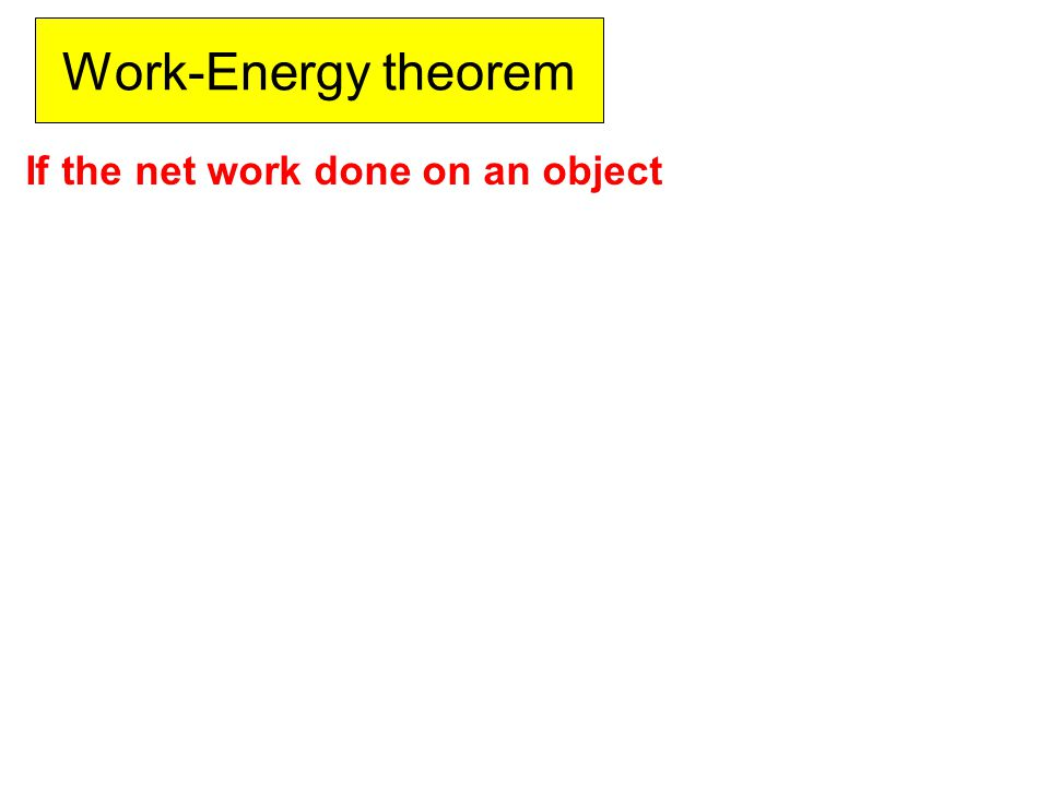Work-Energy theorem If the net work done on an object