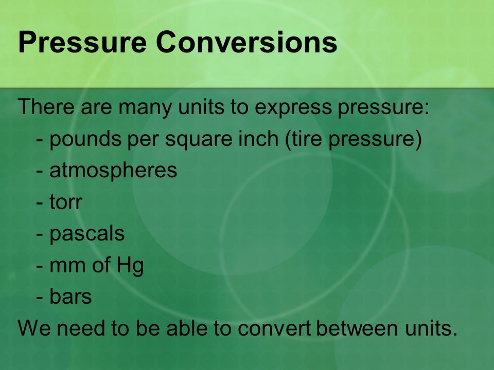 Pressure Conversions There are many units to express pressure: - pounds per square inch (tire pressure) - atmospheres - torr - pascals - mm of Hg - ba