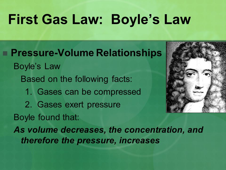 First Gas Law: Boyle's Law Pressure-Volume Relationships Boyle's Law Based on the following facts: 1. Gases can be compressed 2. Gases exert pressure