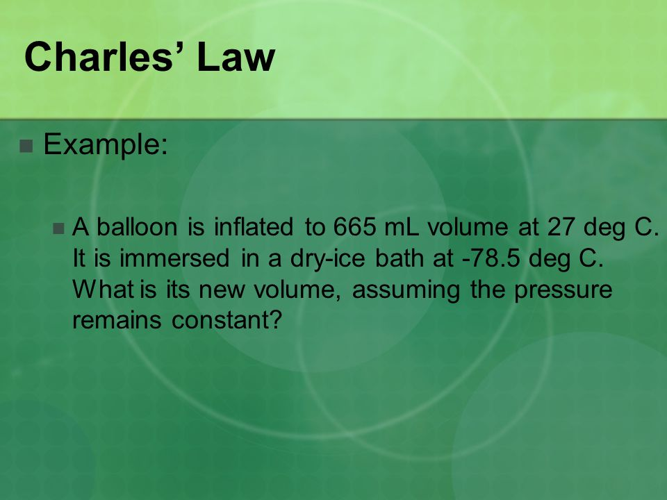 Charles' Law Example: A balloon is inflated to 665 mL volume at 27 deg C. It is immersed in a dry-ice bath at -78.5 deg C. What is its new volume, ass