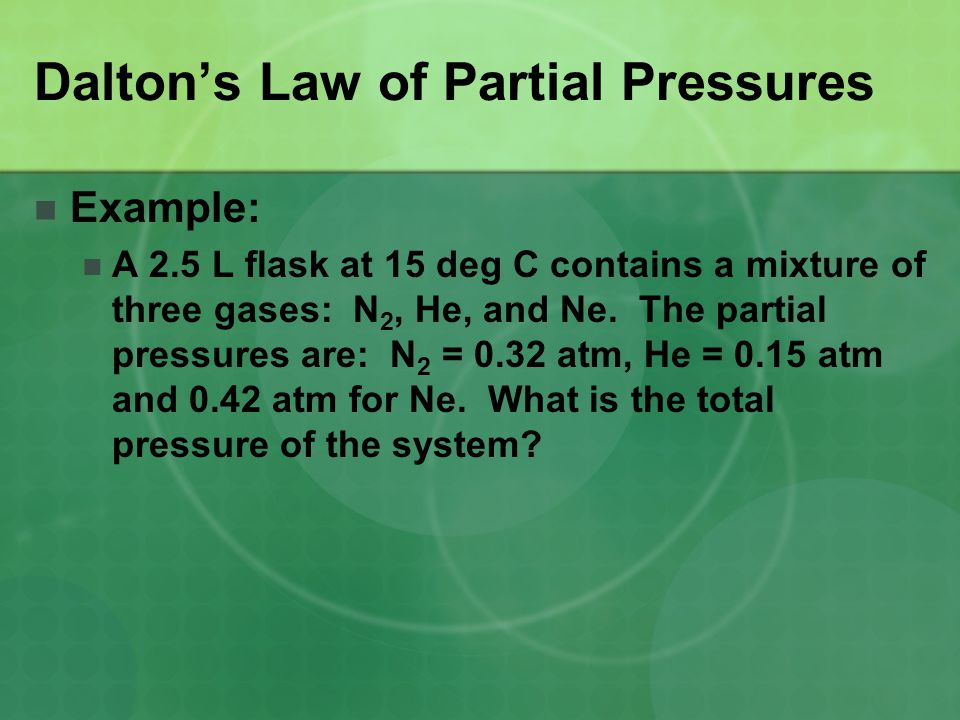 Example: A 2.5 L flask at 15 deg C contains a mixture of three gases: N 2, He, and Ne. The partial pressures are: N 2 = 0.32 atm, He = 0.15 atm and 0.