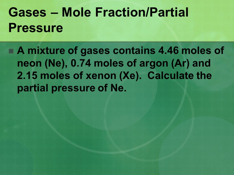 Gases – Mole Fraction/Partial Pressure A mixture of gases contains 4.46 moles of neon (Ne), 0.74 moles of argon (Ar) and 2.15 moles of xenon (Xe). Cal
