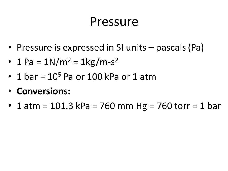 Pressure Pressure is expressed in SI units – pascals (Pa) 1 Pa = 1N/m 2 = 1kg/m-s 2 1 bar = 10 5 Pa or 100 kPa or 1 atm Conversions: 1 atm = 101.3 kPa