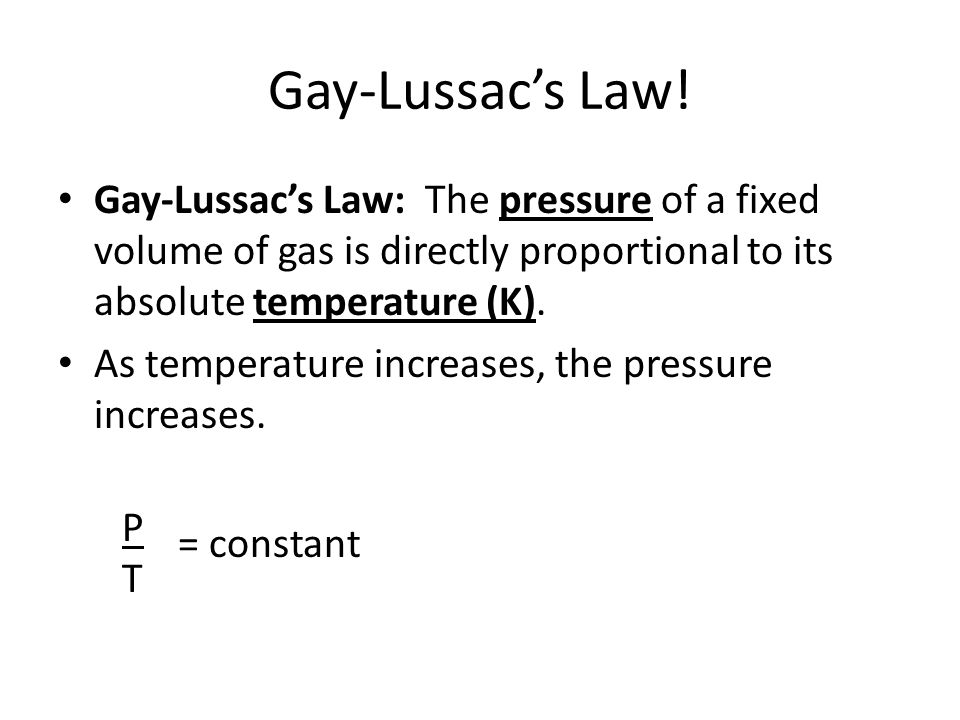 Gay-Lussac's Law! Gay-Lussac's Law: The pressure of a fixed volume of gas is directly proportional to its absolute temperature (K). As temperature inc