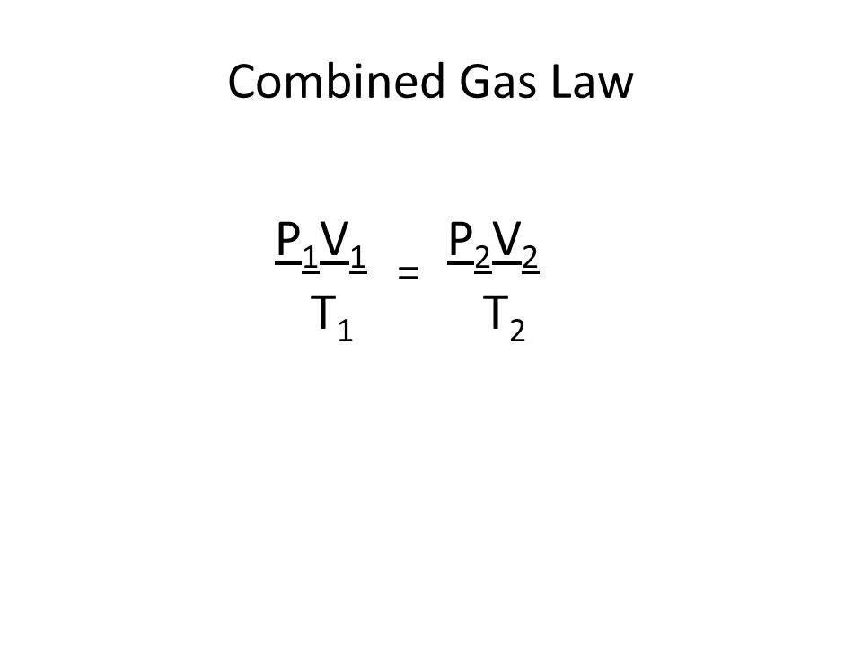 Combined Gas Law P 1 V 1 P 2 V 2 T 1 T 2 =