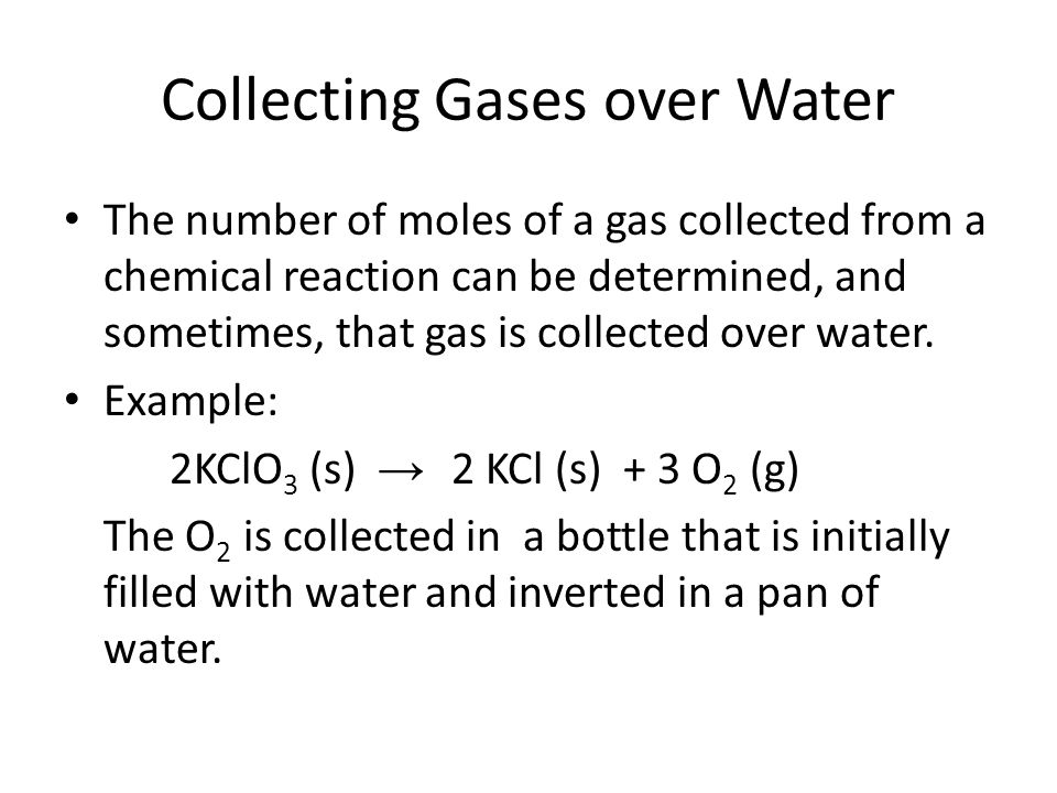 Collecting Gases over Water The number of moles of a gas collected from a chemical reaction can be determined, and sometimes, that gas is collected ov