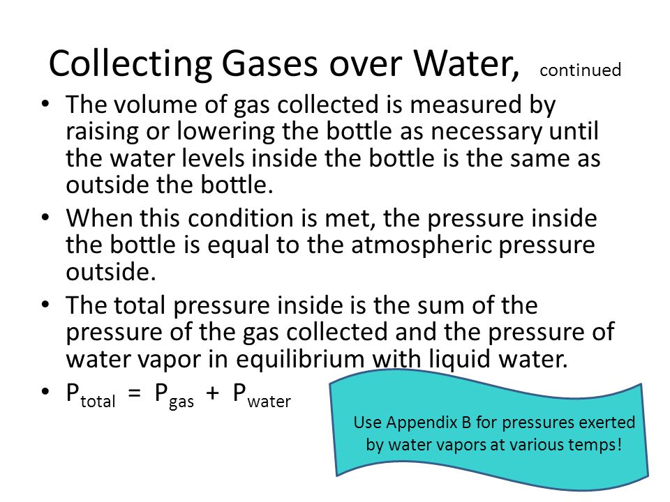 Collecting Gases over Water, continued The volume of gas collected is measured by raising or lowering the bottle as necessary until the water levels inside the bottle is the same as outside the bottle.