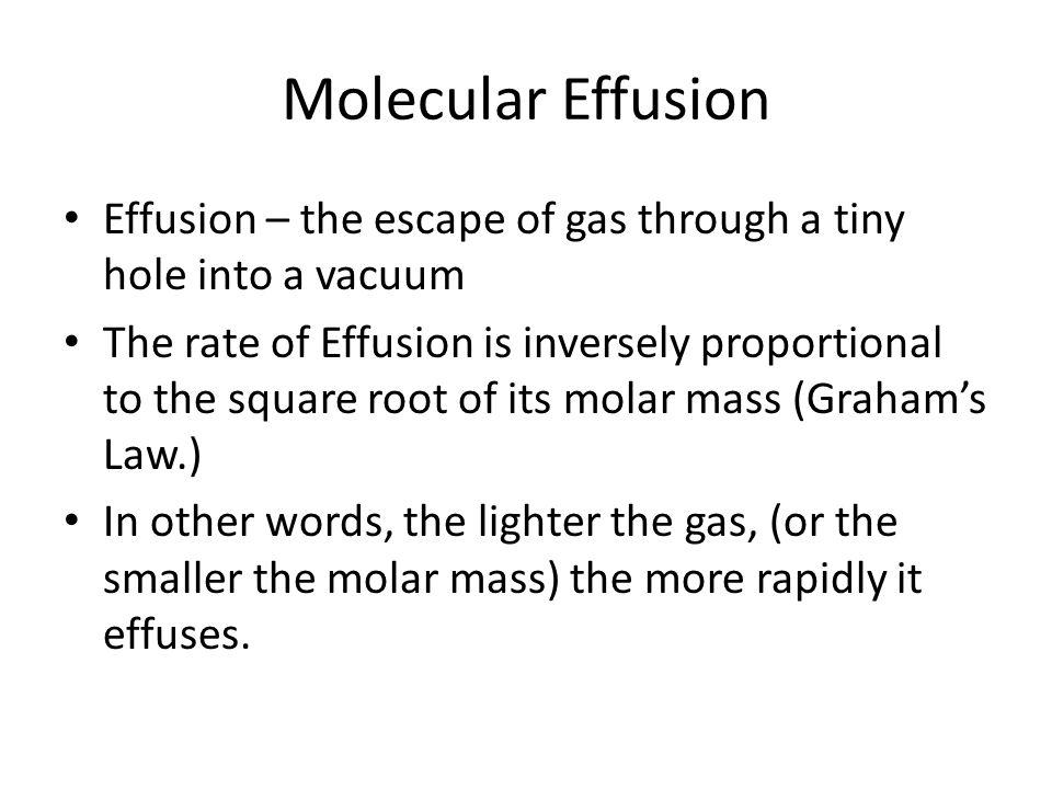 Molecular Effusion Effusion – the escape of gas through a tiny hole into a vacuum The rate of Effusion is inversely proportional to the square root of
