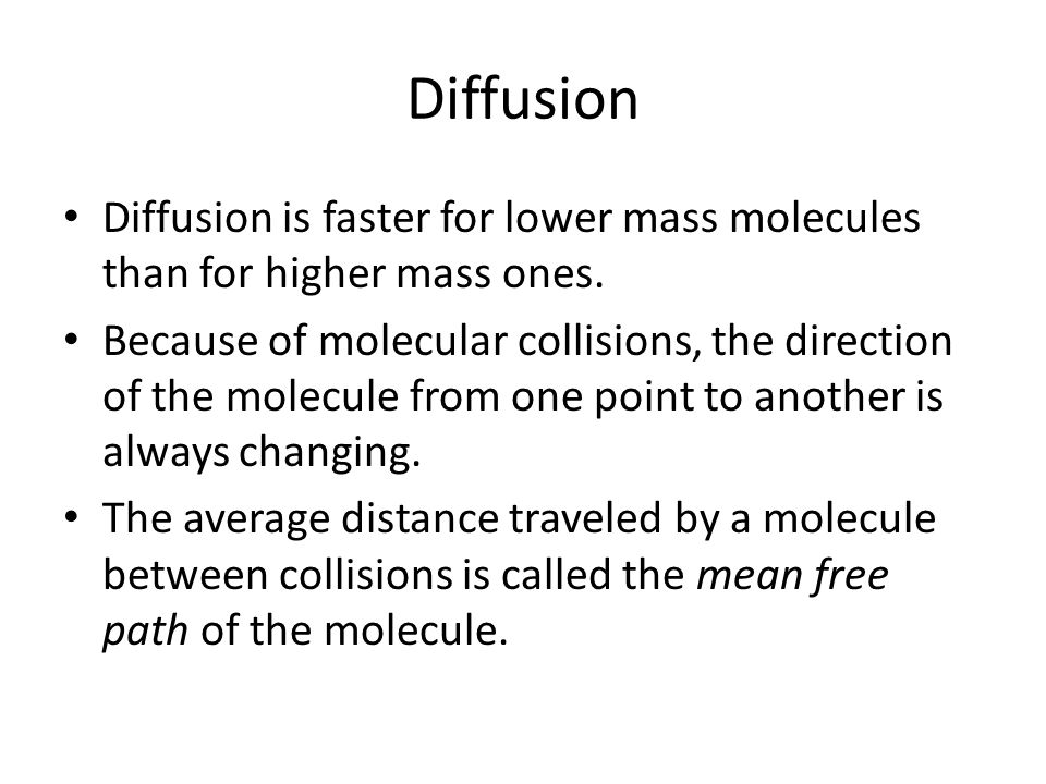 Diffusion Diffusion is faster for lower mass molecules than for higher mass ones.