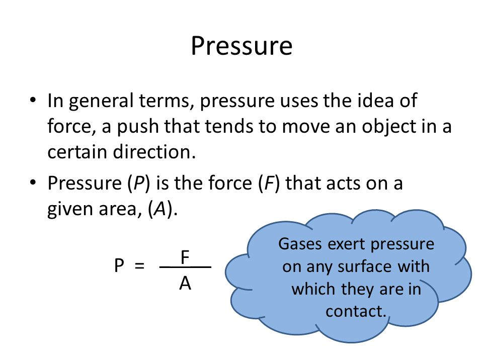 Pressure In general terms, pressure uses the idea of force, a push that tends to move an object in a certain direction. Pressure (P) is the force (F)