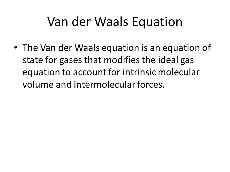 Van der Waals Equation The Van der Waals equation is an equation of state for gases that modifies the ideal gas equation to account for intrinsic molecular volume and intermolecular forces.