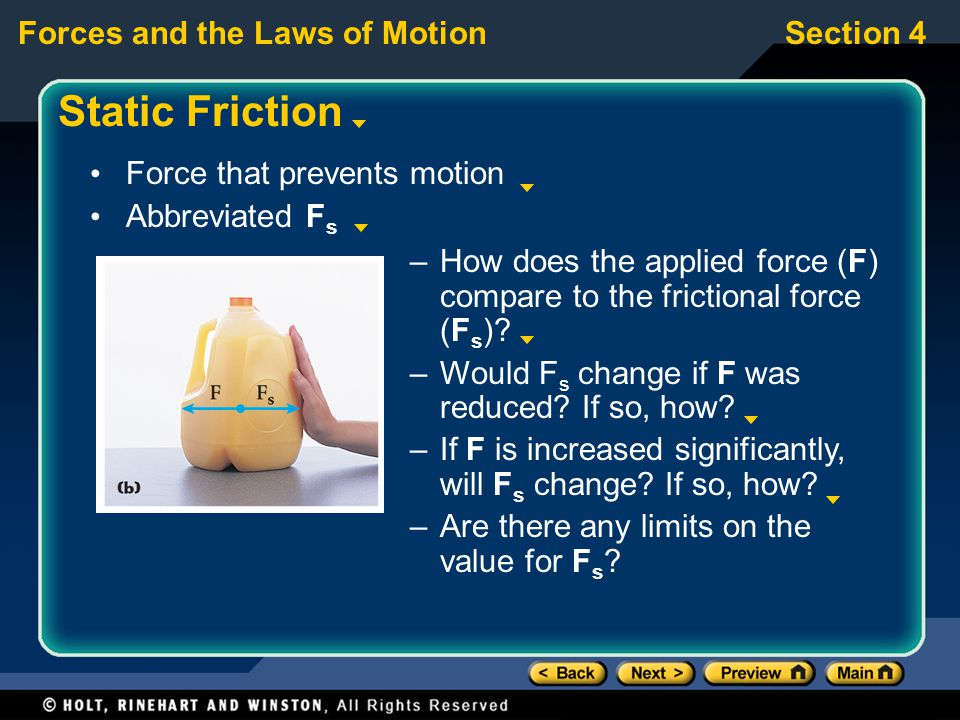 Forces and the Laws of MotionSection 4 Static Friction Force that prevents motion Abbreviated F s –How does the applied force (F) compare to the frict