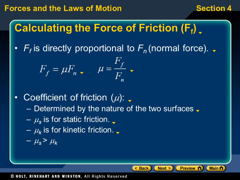 Forces and the Laws of MotionSection 4 Calculating the Force of Friction (F f ) F f is directly proportional to F n (normal force).