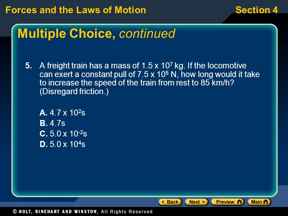 Forces and the Laws of MotionSection 4 Multiple Choice, continued 5. A freight train has a mass of 1.5 x 10 7 kg. If the locomotive can exert a consta