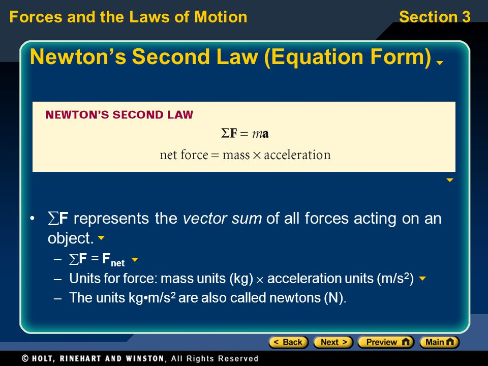 Forces and the Laws of MotionSection 3 Newton's Second Law (Equation Form)  F represents the vector sum of all forces acting on an object. –  F = F