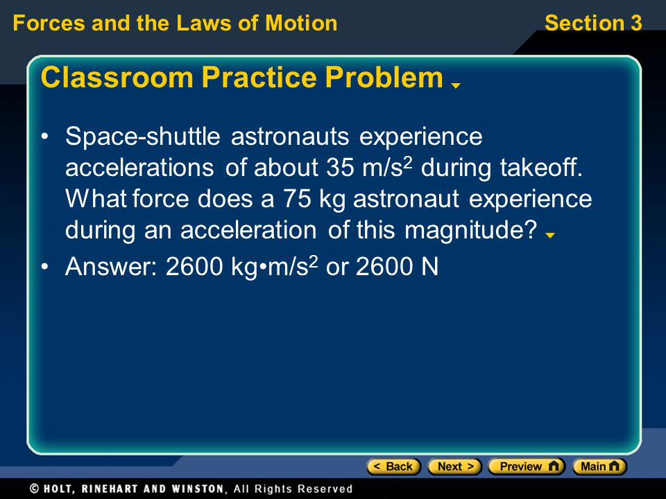 Forces and the Laws of MotionSection 3 Classroom Practice Problem Space-shuttle astronauts experience accelerations of about 35 m/s 2 during takeoff.