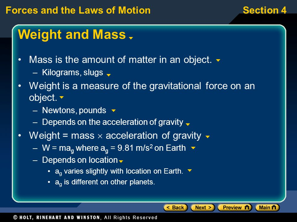 Forces and the Laws of MotionSection 4 Weight and Mass Mass is the amount of matter in an object. –Kilograms, slugs Weight is a measure of the gravita