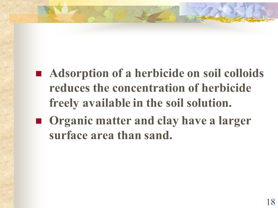 18 Adsorption of a herbicide on soil colloids reduces the concentration of herbicide freely available in the soil solution. Organic matter and clay ha