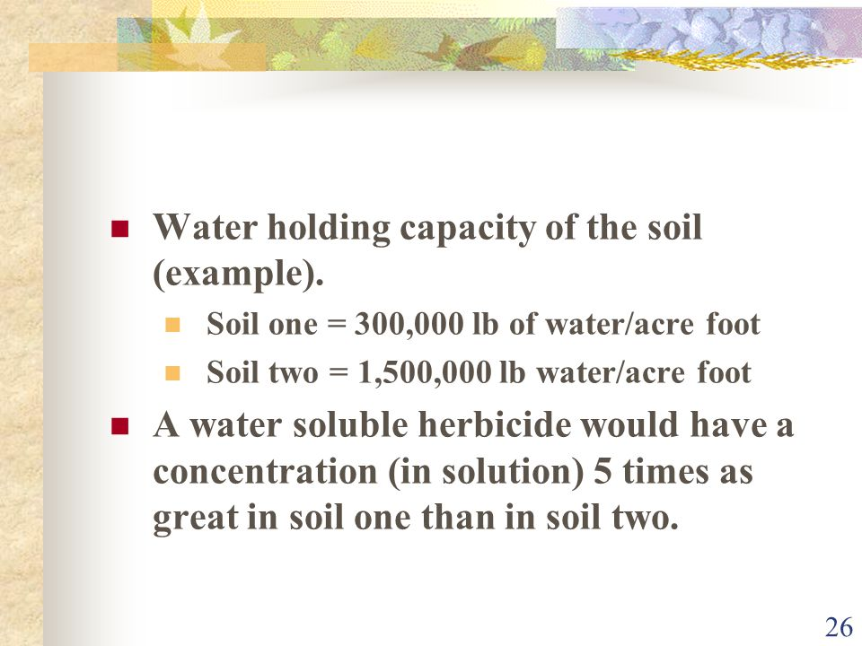 26 Water holding capacity of the soil (example). Soil one = 300,000 lb of water/acre foot Soil two = 1,500,000 lb water/acre foot A water soluble herb