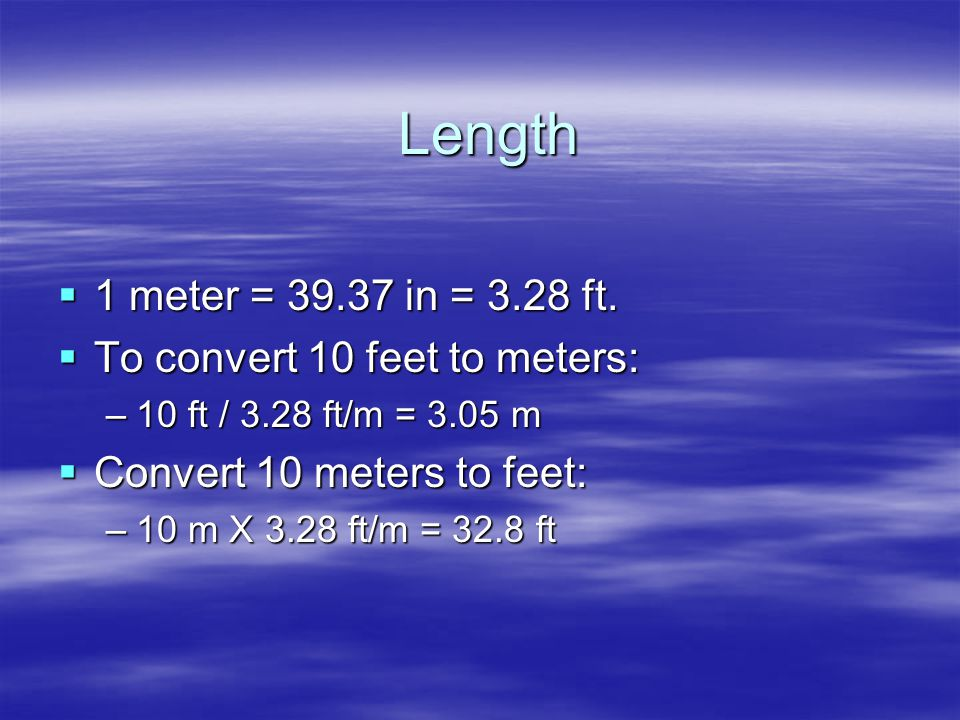 Length  1 meter = 39.37 in = 3.28 ft.  To convert 10 feet to meters: –10 ft / 3.28 ft/m = 3.05 m  Convert 10 meters to feet: –10 m X 3.28 ft/m = 32