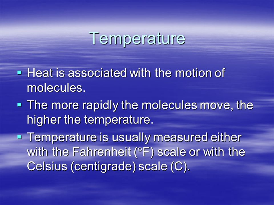 Temperature  Heat is associated with the motion of molecules.  The more rapidly the molecules move, the higher the temperature.  Temperature is usu