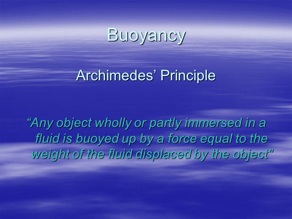 "Buoyancy Archimedes' Principle ""Any object wholly or partly immersed in a fluid is buoyed up by a force equal to the weight of the fluid displaced by"